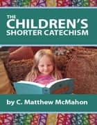 The Children's Shorter Catechism ebook by C. Matthew McMahon