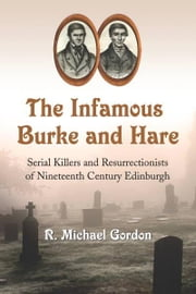 The Infamous Burke and Hare: Serial Killers and Resurrectionists of Nineteenth Century Edinburgh ebook by R. Michael Gordon