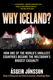 Why Iceland? : How One of the World's Smallest Countries Became the Meltdown's Biggest Casualty: How One of the World's Smallest Countries Became the Meltdown's Biggest Casualty - How One of the World's Smallest Countries Became the Meltdown's Biggest Casualty ebook by Asgeir Jonsson