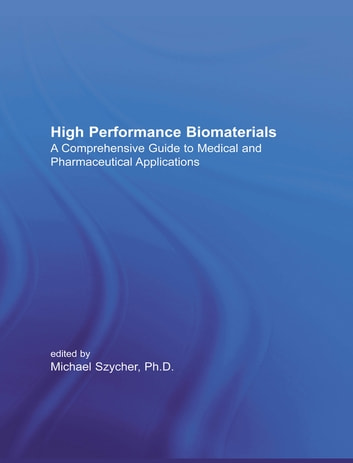 High Performance Biomaterials - A Complete Guide to Medical and Pharmceutical Applications eBook by Michael Szycher