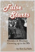 False Starts: Mistakes & Missteps Growing Up In The 70s ebook by Ken La Salle