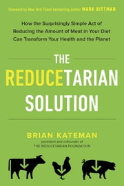 The Reducetarian Solution - How the Surprisingly Simple Act of Reducing the Amount of Meat in Your Diet Can Transform Your Health and the Planet ebook by Brian Kateman,Mark Bittman