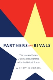 Partners and Rivals - The Uneasy Future of China's Relationship with the U.S. ebook by Wendy Dobson