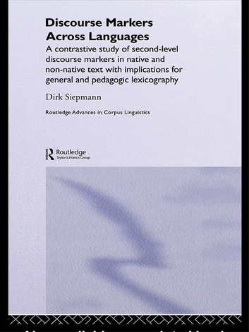 Discourse Markers Across Languages - A Contrastive Study of Second-Level Discourse Markers in Native and Non-Native Text with Implications for General and Pedagogic Lexicography ebook by Siepmann Dirk