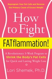 How to Fight FATflammation! - A Revolutionary 3-Week Program to Shrink the Body's Fat Cells for Quick and Lasting Weight Loss ebook by Lori Shemek, PhD