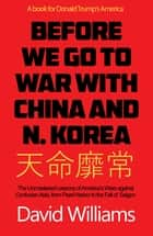 Before We Go To War With China And North Korea - The Unmastered Lessons Of America's Wars Against Confucian Asia, From Pearl Harbor To The Fall Of Saigon ebook by David Williams