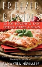 Freezer Recipes: 30 Top Healthy & Easy Freezer Recipes & Meals Revealed ( Save Time & Money With This Freezer Cooking Recipes Now!) ebook by Samantha Michaels