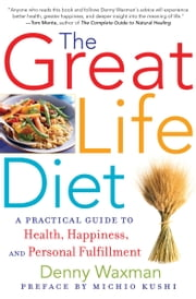 The Great Life Diet - A Practical Guide to Health, Happiness, and Fulfillment ebook by Denny Waxman, Michio Kushi