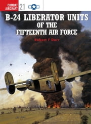 B-24 Liberator Units of the Fifteenth Air Force ebook by Mark Rolfe,Robert Dorr