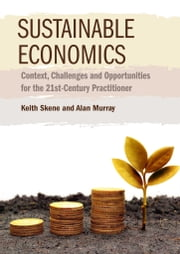 Sustainable Economics - Context, Challenges and Opportunities for the 21st-Century Practitioner ebook by Keith Skene,Alan Murray