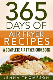 Air Fryer: 365 Days Of Air Fryer Recipes: A Complete Air Fryer Cookbook ebook by Jenna Thompson