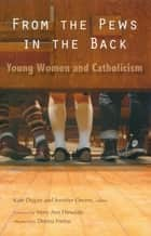 From the Pews in the Back - Young Women and Catholicism ebook by Kate Dugan, Jennifer Owens, Mary Ann Hinsdale,...