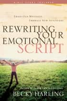 Rewriting Your Emotional Script - Erase Old Messages, Embrace New Attitudes ebook by Becky Harling