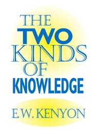 The Two Kinds of Knowledge ebook by E.W. Kenyon