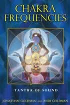 Chakra Frequencies: Tantra of Sound ebook by Jonathan Goldman,Andi Goldman