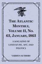 The Atlantic Monthly, Volume 11, No. 63, January, 1863 : A Magazine of Literature, Art, and Politics ebook by Various Authors