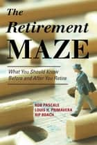 The Retirement Maze - What You Should Know Before and After You Retire ebook by Rob Pascale, Louis H. Primavera, Rip Roach