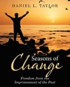 Seasons of Change - Freedom from the Imprisonment of the Past ebook by Daniel L. Taylor