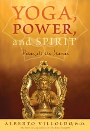Yoga, Power, and Spirit ebook by Alberto Villoldo
