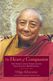 The Heart of Compassion - The Thirty-seven Verses on the Practice of a Bodhisattva ebook by Dilgo Khyentse Rinpoche,Padmakara Translation Group