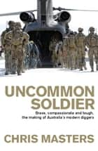 Uncommon Soldier - Brave, compassionate and tough, the making of our modern Diggers ekitaplar by Chris Masters