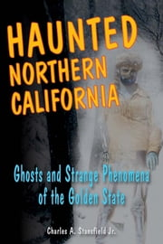 Haunted Northern California: Ghosts and Strange Phenomena of the Golden State ebook by Charles A. Stansfield Jr.