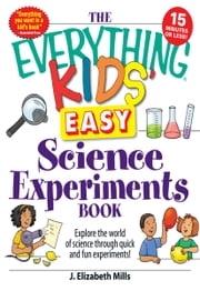 The Everything Kids' Easy Science Experiments Book - Explore the world of science through quick and fun experiments! ebook by J. Elizabeth Mills