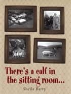 There's a calf in the sitting room.… ebook by Shelia Barry