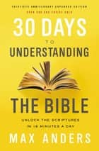 30 Days to Understanding the Bible, 30th Anniversary eBook - Unlock the Scriptures in 15 minutes a day eBook by Max Anders
