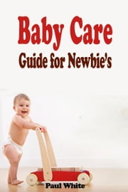 Baby Care Guide for Newbie's ebook by Paul White