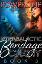 INTERGALACTIC BONDAGE COLONY, BOOK 3 ebook by Powerone