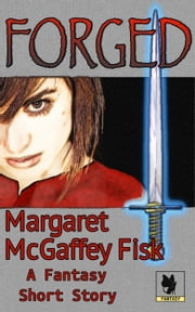 Forged: A Fantasy Short Story ebook by Margaret McGaffey Fisk