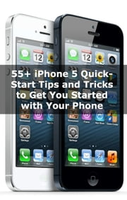 55+ iPhone 5 Quick-Start Tips and Tricks to Get You Started with Your Phone (Or iPhone 4 / 4S with iOS 6) ebook by Scott La Counte