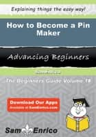 How to Become a Pin Maker - How to Become a Pin Maker ebook by Tora Earle
