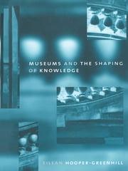 Museums and the Shaping of Knowledge ebook by Eileen Hooper Greenhill