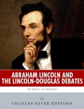 Abraham Lincoln and the Lincoln-Douglas Debates: The Making of a President ebook by Charles River Editors