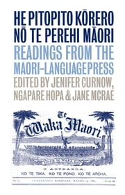 He Pitopito Korero no te Perehi Maori - Readings from the Maori-Language Press ebook by Jenifer Curnow,Jane McRae