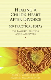 Healing a Child's Heart After Divorce - 100 Practical Ideas for Families, Friends and Caregivers ebook by Alan D. Wolfelt, PhD,Raelynn Maloney, PhD