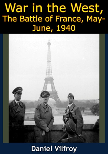 War in the West, The Battle of France, May-June, 1940 ebook by Daniel Vilfroy