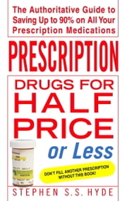 Prescription Drugs for Half Price or Less - The Authoritative Guide To Saving Up To 90% On All Your Prescription Medications ebook by Stephen Hyde