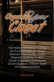 Organize Your Closet - This Helpful Handbook Will Bring You Excellent Ideas On Closet Solutions That Includes Closet Organizer Systems, Custom Closet Organizers, Professional Closet Organizer, Different Types Of Closets And More! ebook by Thomas P. Gallardo