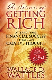 The Science of Getting Rich: Attracting Financial Success through Creative Thought - Attracting Financial Success through Creative Thought ebook by Wallace D. Wattles