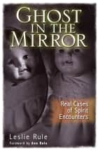 Ghost in the Mirror: Real Cases of Spirit Encounters ebook by Leslie Rule