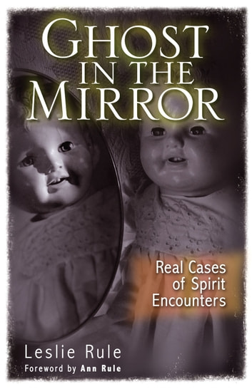 Ghost in the Mirror: Real Cases of Spirit Encounters - Real Cases of Spirit Encounters ebook by Leslie Rule