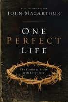 One Perfect Life - The Complete Story of the Lord Jesus ekitaplar by John MacArthur