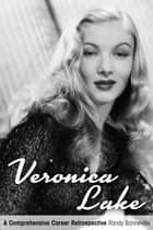 Veronica Lake: A Comprehensive Career Retrospective ebook by Randy Bonneville