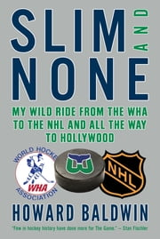 Slim and None - My Wild Ride from the WHA to the NHL and All the Way to Hollywood ebook by Howard Baldwin,Steve Milton