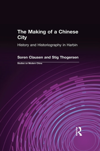 The Making of a Chinese City: History and Historiography in Harbin - History and Historiography in Harbin ebook by Soren Clausen,Stig Thogersen