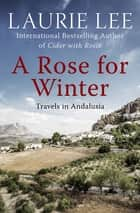 A Rose for Winter - Travels in Andalusia ebook by Laurie Lee