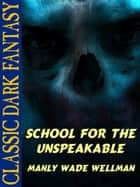 School for the Unspeakable ebook by Manly Wade Wellman, Karl Wurf